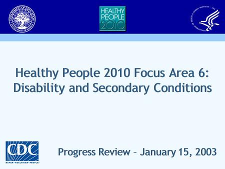 Healthy People 2010 Focus Area 6: Disability and Secondary Conditions Progress Review – January 15, 2003.