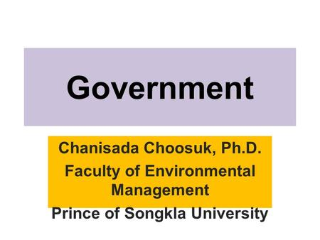 Government Chanisada Choosuk, Ph.D. Faculty of Environmental Management Prince of Songkla University.