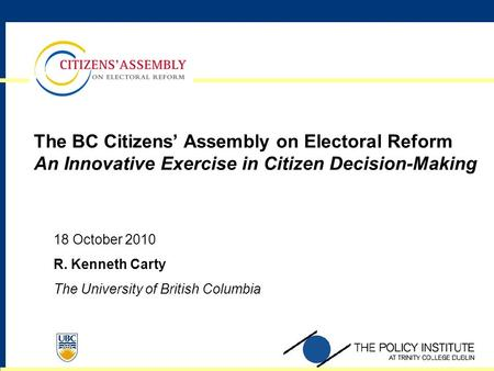 The BC Citizens' Assembly on <strong>Electoral</strong> Reform An Innovative Exercise in Citizen Decision-Making 18 October 2010 R. Kenneth Carty The University of British.