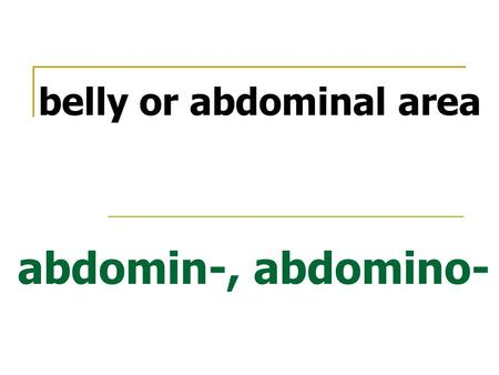 Abdomin-, abdomino- belly or abdominal area. antero- position ahead of or in front of.