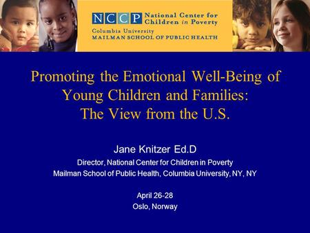Promoting the Emotional Well-Being of Young Children and Families: The View from the U.S. Jane Knitzer Ed.D Director, National Center for Children in Poverty.
