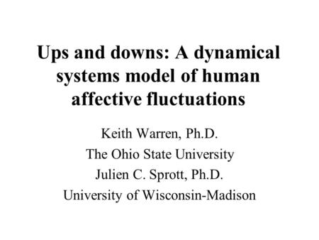 Ups and downs: A dynamical systems model of human affective fluctuations Keith Warren, Ph.D. The Ohio State University Julien C. Sprott, Ph.D. University.
