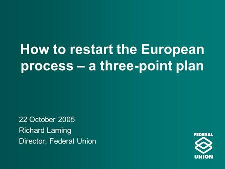 How to restart the European process – a three-point plan 22 October 2005 Richard Laming Director, Federal Union.