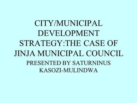 CITY/MUNICIPAL DEVELOPMENT STRATEGY:THE CASE OF JINJA MUNICIPAL COUNCIL PRESENTED BY SATURNINUS KASOZI-MULINDWA.