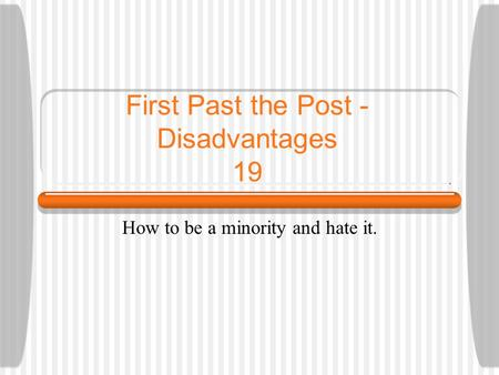 First Past the Post - Disadvantages 19 How to be a minority and hate it.