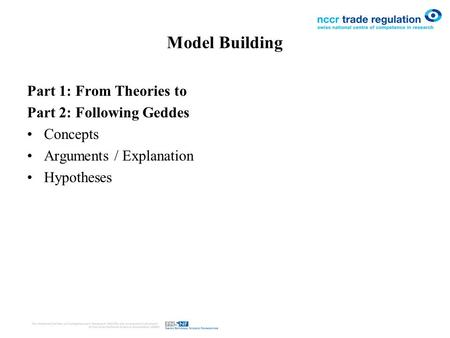 Model Building Part 1: From Theories to Part 2: Following Geddes Concepts Arguments / Explanation Hypotheses.