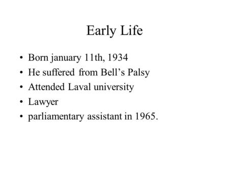 Early Life Born january 11th, 1934 He suffered from Bell's Palsy Attended Laval university Lawyer parliamentary assistant in 1965.