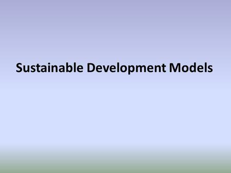Sustainable Development Models. Background Sustainable Development Models help us understanding the concepts of Sustainability better. Achieving sustainability.