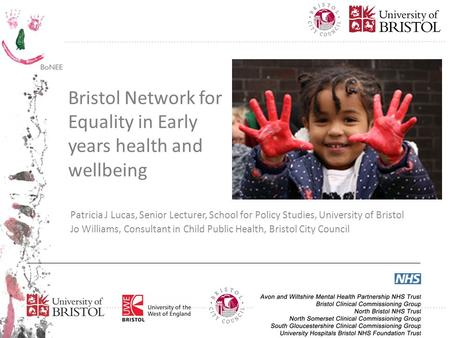Bristol Network for Equality in Early years health and wellbeing Patricia J Lucas, Senior Lecturer, School for Policy Studies, University of Bristol Jo.