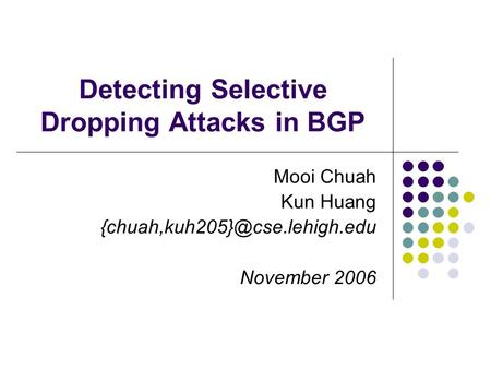 Detecting Selective Dropping Attacks in BGP Mooi Chuah Kun Huang November 2006.