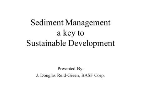Sediment Management a key to Sustainable Development Presented By: J. Douglas Reid-Green, BASF Corp.