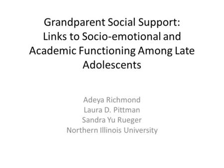 Grandparent Social Support: Links to Socio-emotional and Academic Functioning Among Late Adolescents Adeya Richmond Laura D. Pittman Sandra Yu Rueger Northern.