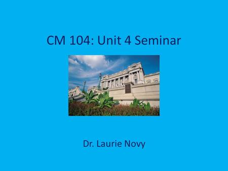 CM 104: Unit 4 Seminar Dr. Laurie Novy. Welcome! Seminar reminders: during presentation, keep side chat to a minimum; if you get booted out or lose audio,