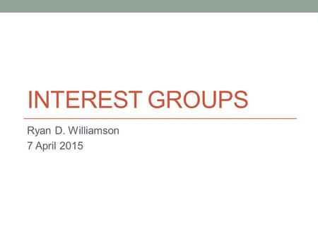 INTEREST GROUPS Ryan D. Williamson 7 April 2015. Agenda Attendance Schedule for rest of semester Lecture on interest groups Reading for Thursday.