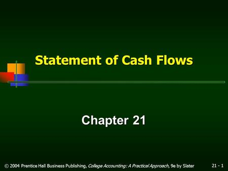 21 - 1 © 2004 Prentice Hall Business Publishing, College Accounting: A Practical Approach, 9e by Slater Statement of Cash Flows Chapter 21.