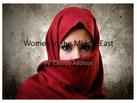 Women in the Middle East By: Cassidy Addison. Women in the Middle East are in a horrible place. They are deprived of basic needs. They are beaten, and.
