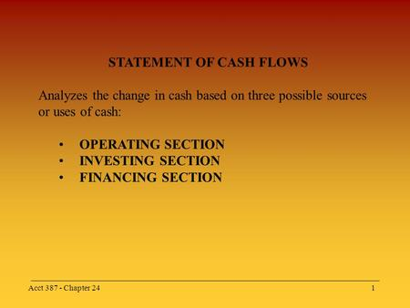 Acct 387 - Chapter 241 STATEMENT OF CASH FLOWS Analyzes the change in cash based on three possible sources or uses of cash: OPERATING SECTION INVESTING.