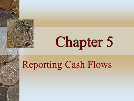 Chapter 5 Reporting Cash Flows. The Statement of Cash Flows Identifies the primary activities that resulted in cash ________ and ________ Reports cash.