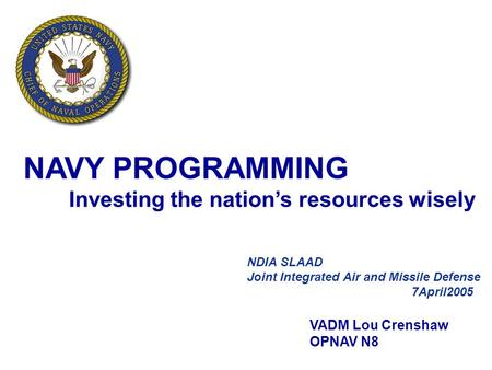 1 DON Program and Budget Brief NDIA SLAAD Joint Integrated Air and Missile Defense 7April2005 VADM Lou Crenshaw OPNAV N8 NAVY PROGRAMMING Investing the.