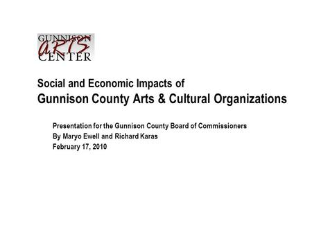 Social and Economic Impacts of Gunnison County Arts & Cultural Organizations Presentation for the Gunnison County Board of Commissioners By Maryo Ewell.