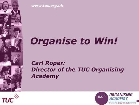 Www.tuc.org.uk Organise to Win! Carl Roper: Director of the TUC Organising Academy.