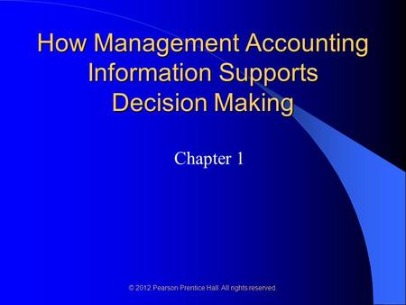 © 2012 Pearson Prentice Hall. All rights reserved. How Management Accounting Information Supports Decision Making Chapter 1.