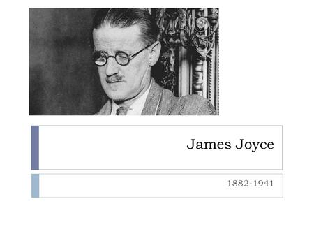 James Joyce 1882-1941. James Joyce  He is considered the greatest master of languages since Milton.  At age twenty, Joyce left Ireland for Paris, rebelling.