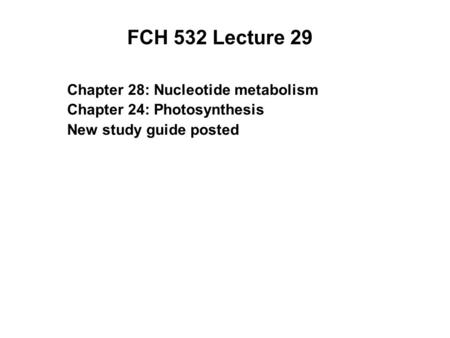 FCH 532 Lecture 29 Chapter 28: Nucleotide metabolism Chapter 24: Photosynthesis New study guide posted.