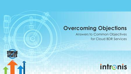 Overcoming Objections Answers to Common Objectives for Cloud BDR Services.
