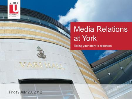 1 Media Relations at York Telling your story to reporters Friday July 20, 2012.