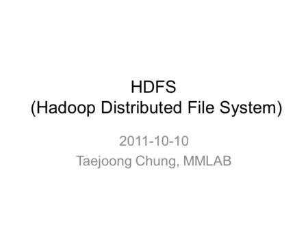 HDFS (Hadoop Distributed File System) 2011-10-10 Taejoong Chung, MMLAB.