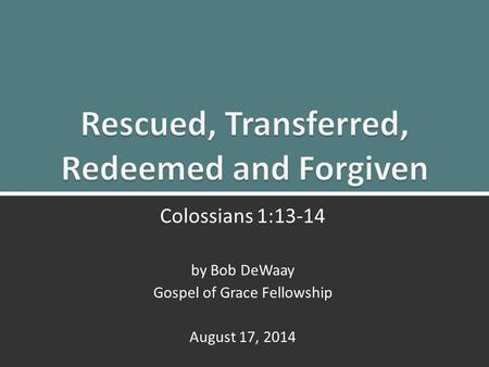 Colossians 1:13-14 by Bob DeWaay Gospel of Grace Fellowship August 17, 2014.