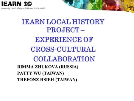 IEARN LOCAL HISTORY PROJECT – EXPERIENCE OF EXPERIENCE OFCROSS-CULTURAL COLLABORATION COLLABORATION RIMMA ZHUKOVA (RUSSIA) PATTY WU (TAIWAN) THEFONZ HSIEH.