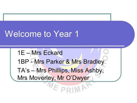 Welcome to Year 1 1E – Mrs Eckard 1BP - Mrs Parker & Mrs Bradley TA's – Mrs Phillips, Miss Ashby, Mrs Moverley, Mr O'Dwyer.