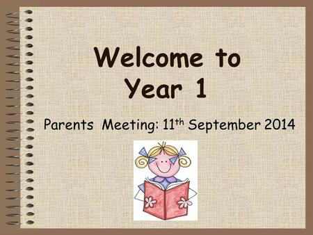 Parents Meeting: 11 th September 2014 Welcome to Year 1.