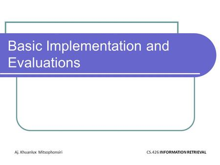 Basic Implementation and Evaluations Aj. Khuanlux MitsophonsiriCS.426 INFORMATION RETRIEVAL.