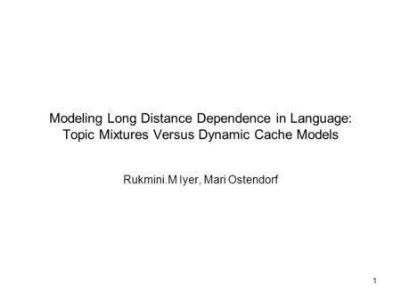 1 Modeling Long Distance Dependence in Language: Topic Mixtures Versus Dynamic Cache Models Rukmini.M Iyer, Mari Ostendorf.