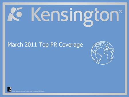 ©2009 Kensington Computer Products Group, a division of ACCO Brands. March 2011 Top PR Coverage.