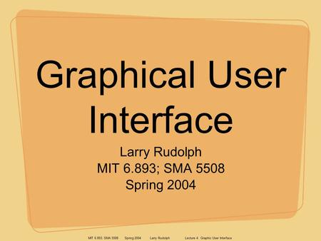 MIT 6.893; SMA 5508 Spring 2004 Larry Rudolph Lecture 4: Graphic User Interface Graphical User Interface Larry Rudolph MIT 6.893; SMA 5508 Spring 2004.