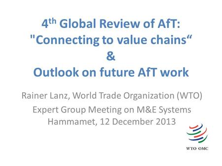"4 th Global Review of AfT: Connecting to value chains"" & Outlook on future AfT work Rainer Lanz, World Trade Organization (WTO) Expert Group Meeting on."