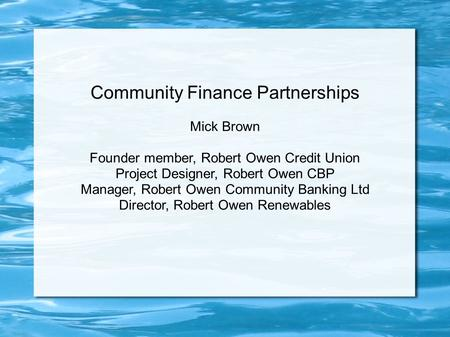 Community Finance Partnerships Mick Brown Founder member, Robert Owen Credit Union Project Designer, Robert Owen CBP Manager, Robert Owen Community Banking.