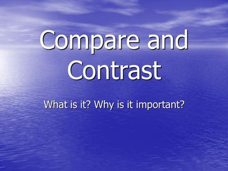 Compare and Contrast What is it? Why is it important?