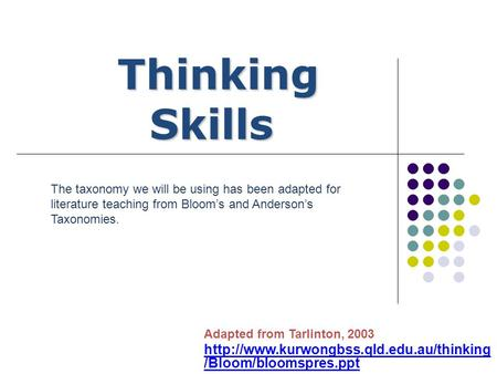 Adapted from Tarlinton, 2003  /Bloom/bloomspres.ppt Thinking Skills Thinking Skills The taxonomy we will be using.