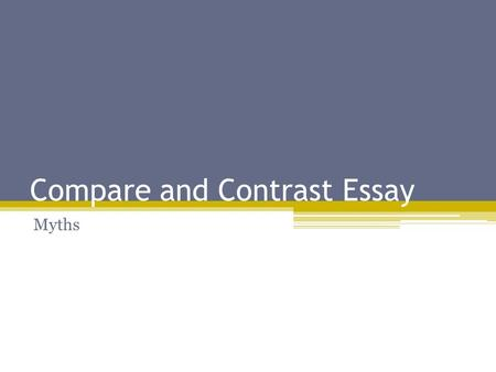 Compare and Contrast Essay Myths. What is the Purpose? To show similarities between at least two myths To show the differences between two myths To inform.