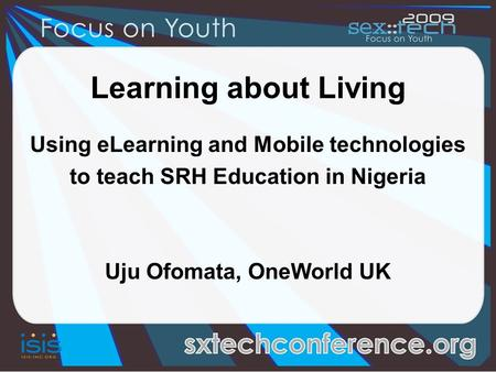 Learning about Living Using eLearning and Mobile technologies to teach SRH Education in Nigeria Uju Ofomata, OneWorld UK.