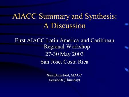 AIACC Summary and Synthesis: A Discussion First AIACC Latin America and Caribbean Regional Workshop 27-30 May 2003 San Jose, Costa Rica Sara Beresford,