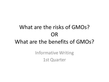 What are the risks of GMOs? OR What are the benefits of GMOs? Informative Writing 1st Quarter.