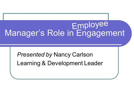 Manager's Role in Engagement Presented by Nancy Carlson Learning & Development Leader Employee.