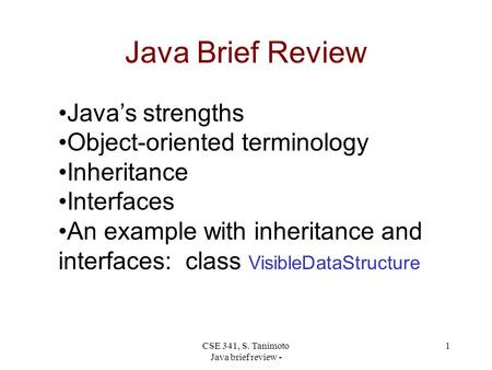 CSE 341, S. Tanimoto Java brief review - 1 Java Brief Review Java's strengths Object-oriented terminology Inheritance Interfaces An example with inheritance.