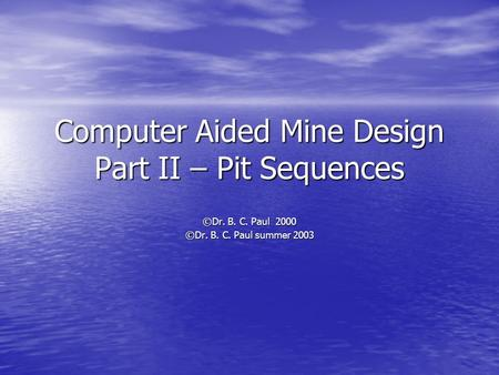 Computer Aided Mine Design Part II – Pit Sequences ©Dr. B. C. Paul 2000 ©Dr. B. C. Paul summer 2003.